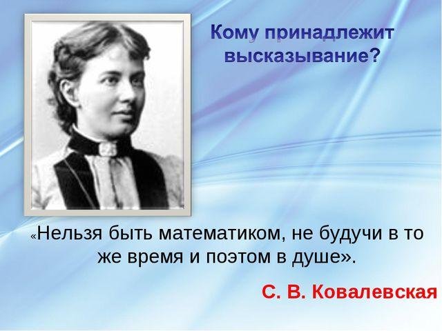 «Нельзя быть математиком, не будучи в то же время и поэтом в душе». С. В. Ков...