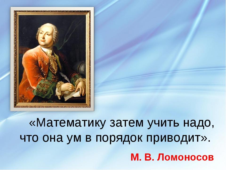 «Математику затем учить надо, что она ум в порядок приводит». М. В. Ломоносов