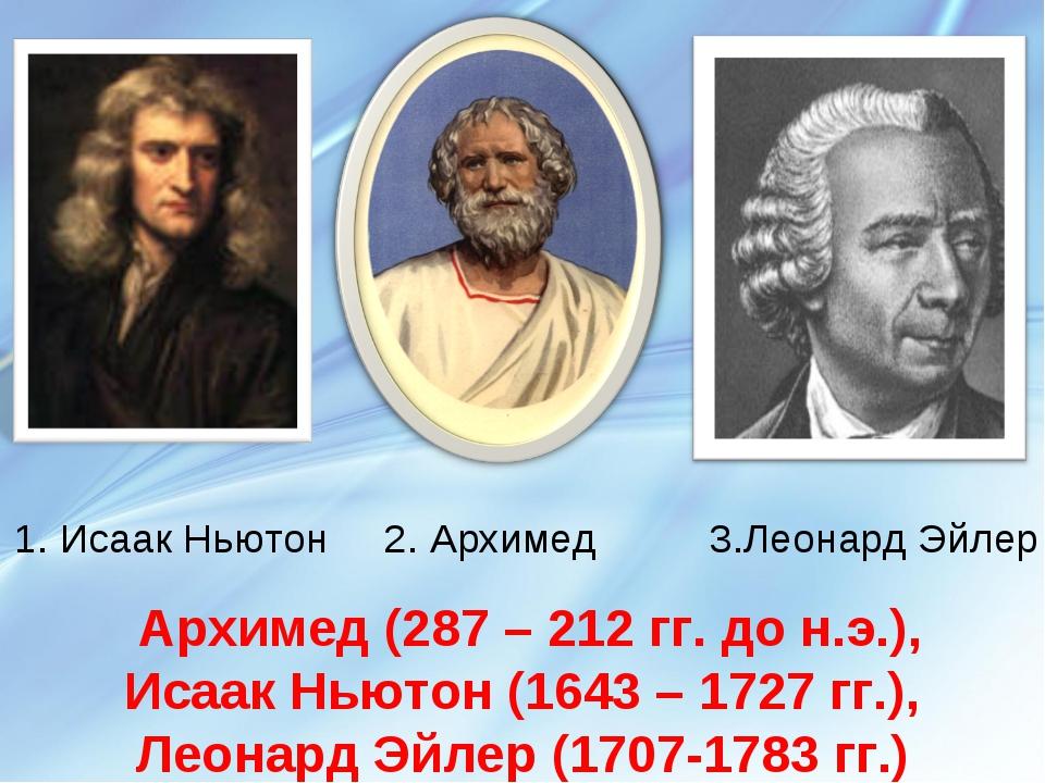 1. Исаак Ньютон 2. Архимед 3.Леонард Эйлер Архимед (287 – 212 гг. до н.э.), И...
