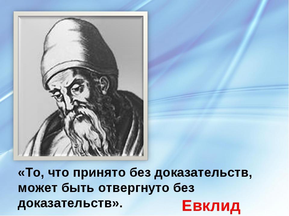 «То, что принято без доказательств, может быть отвергнуто без доказательств»....