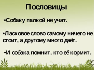 •Ласковое слово самому ничего не стоит, а другому много даёт. •Собаку палкой