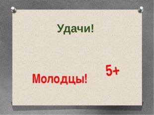 Удачи! Молодцы! 5+