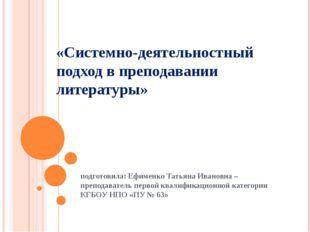 «Системно-деятельностный подход в преподавании литературы» подготовила: Ефиме