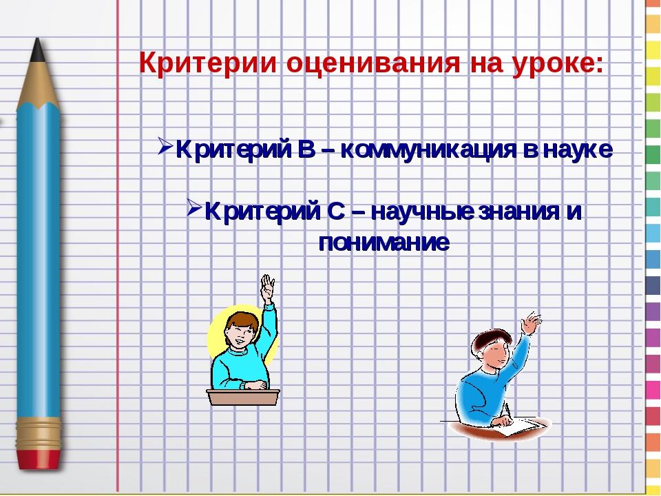 Критерии оценивания на уроке: Критерий В – коммуникация в науке Критерий С –...