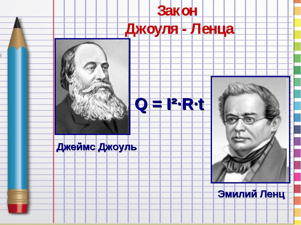 Закон Джоуля - Ленца Q = I²∙R∙t Джеймс Джоуль Эмилий Ленц