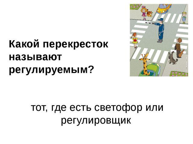 Какой перекресток называют регулируемым? тот, где есть светофор или регулиров...