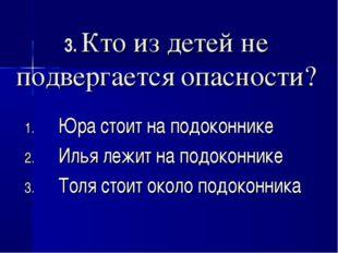 3. Кто из детей не подвергается опасности? Юра стоит на подоконнике Илья лежи