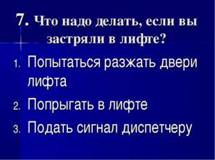 7. Что надо делать, если вы застряли в лифте? Попытаться разжать двери лифта