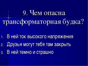 9. Чем опасна трансформаторная будка? В ней ток высокого напряжения Друзья мо