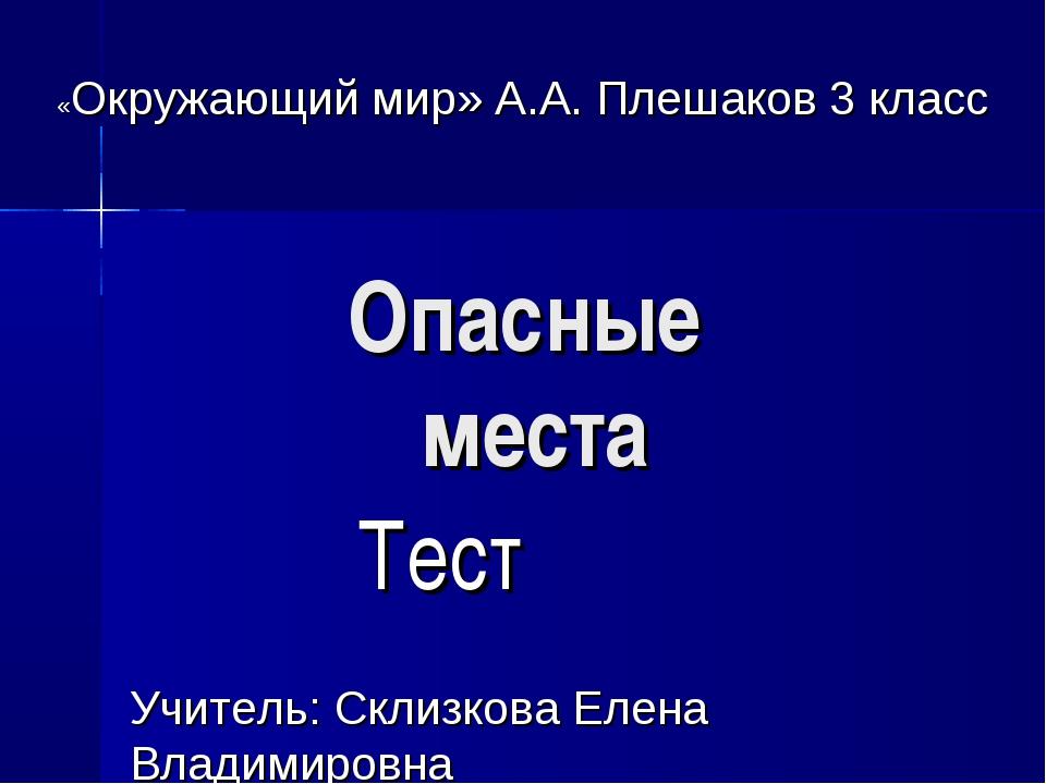 Опасные места Тест «Окружающий мир» А.А. Плешаков 3 класс Учитель: Склизкова...
