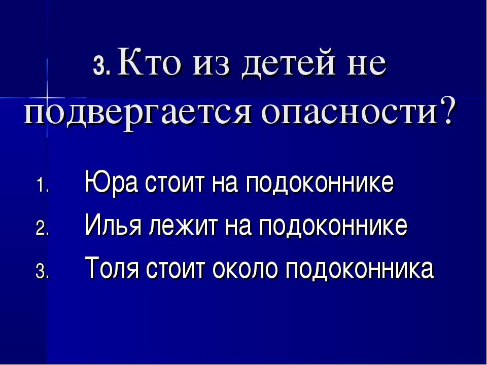 3. Кто из детей не подвергается опасности? Юра стоит на подоконнике Илья лежи...