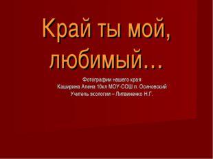 Край ты мой, любимый… Фотографии нашего края Каширина Алена 10кл МОУ-СОШ п. О