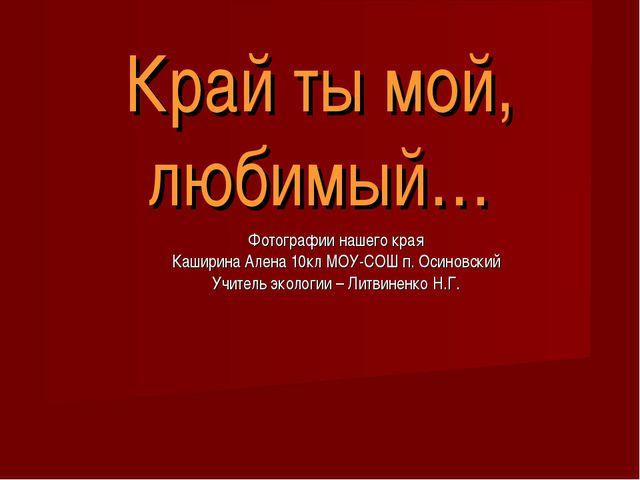 Край ты мой, любимый… Фотографии нашего края Каширина Алена 10кл МОУ-СОШ п. О...