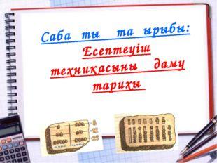 2 4 3 1 Сабақтың тақырыбы: Есептеуіш техникасының даму тарихы Учитель: Намако