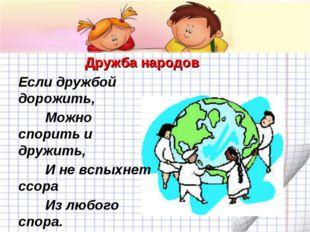Дружба народов Если дружбой дорожить, Можно спорить и дружить, И не вспыхнет