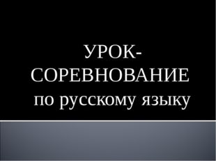 УРОК-СОРЕВНОВАНИЕ по русскому языку