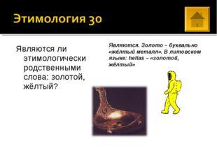 Являются ли этимологически родственными слова: золотой, жёлтый? Являются. Зол