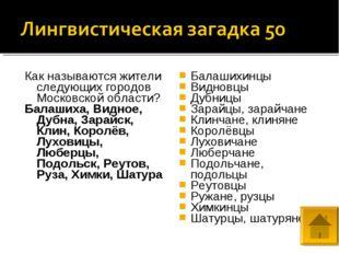 Как называются жители следующих городов Московской области? Балашиха, Видное,
