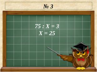 № 3 75 : Х = 3 Х = 25