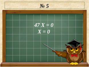 № 5 47 Х = 0 Х = 0