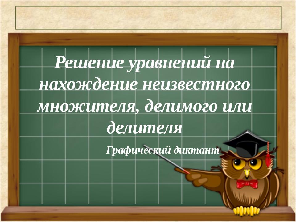 Графический диктант Решение уравнений на нахождение неизвестного множителя, д...