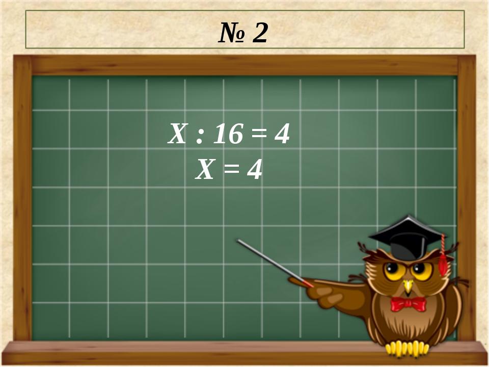 № 2 Х : 16 = 4 Х = 4