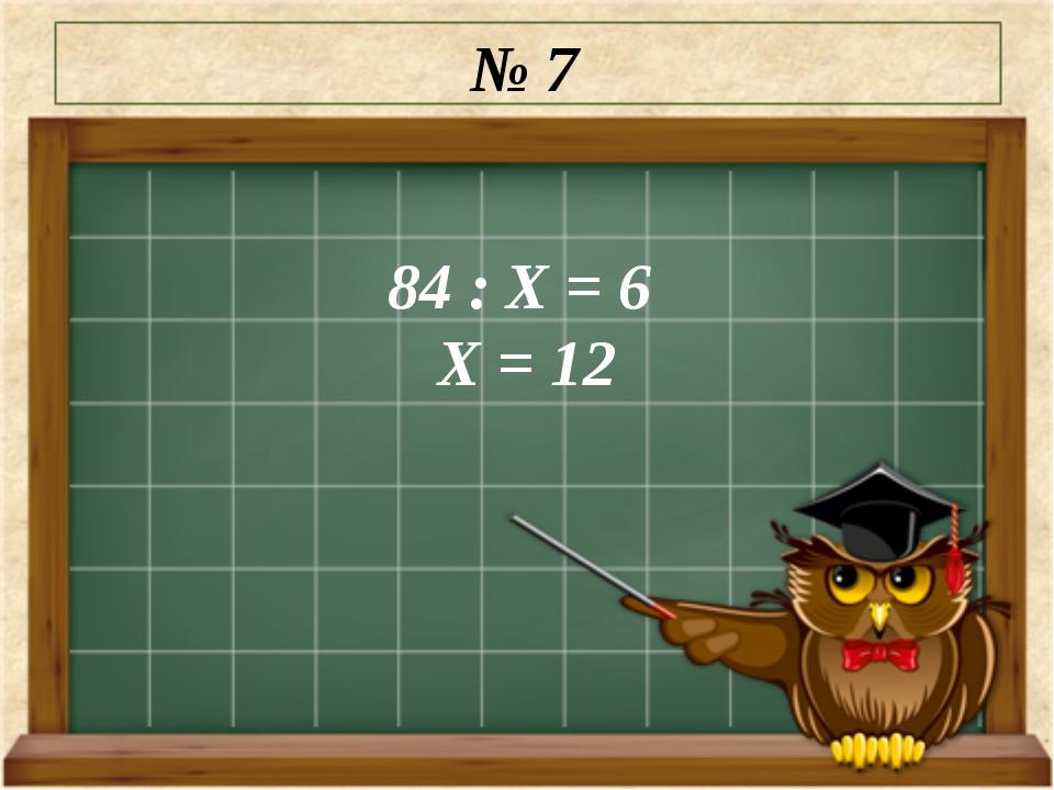 № 7 84 : Х = 6 Х = 12