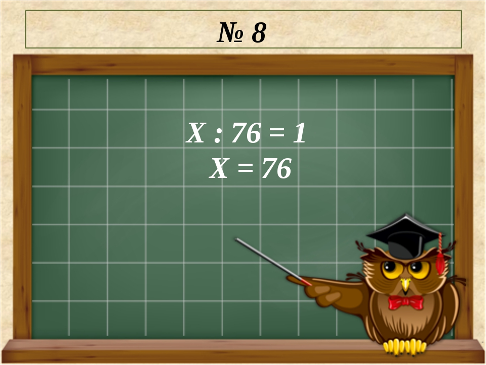 № 8 Х : 76 = 1 Х = 76