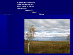 Живу я в селе, за которым Шумят, не смолкая, леса и тихо плывут по озерам при