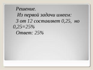 Решение. Из первой задачи имеем: 3 от 12 составляет 0,25, но 0,25=25% Ответ: