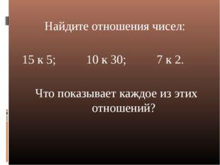Найдите отношения чисел: 15 к 5; 10 к 30; 7 к 2. Что показывает каждое из эти