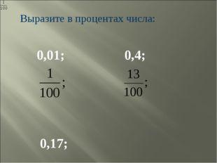 Выразите в процентах числа: 0,01; 0,4; 0,17;
