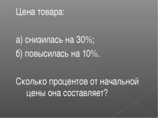 Цена товара: а) снизилась на 30%; б) повысилась на 10%. Сколько процентов от