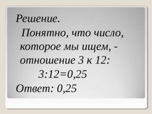 Решение. Понятно, что число, которое мы ищем, - отношение 3 к 12: 3:12=0,25 О