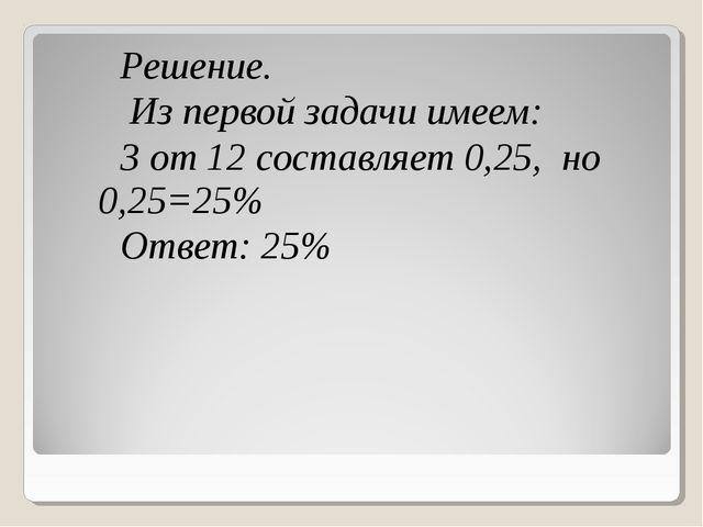Решение. Из первой задачи имеем: 3 от 12 составляет 0,25, но 0,25=25% Ответ:...