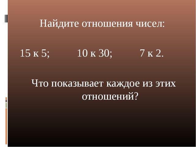 Найдите отношения чисел: 15 к 5; 10 к 30; 7 к 2. Что показывает каждое из эти...