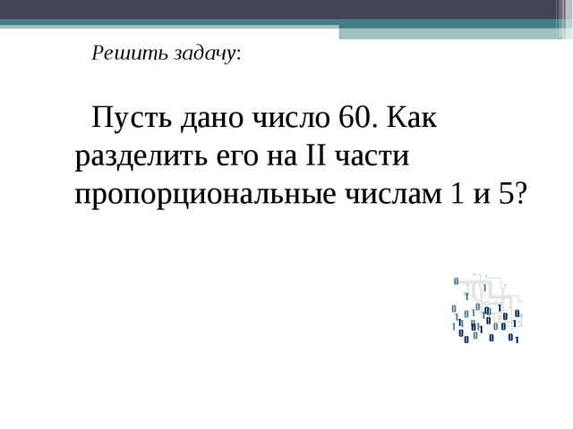 Решить задачу: Пусть дано число 60. Как разделить его на II части пропорциона...