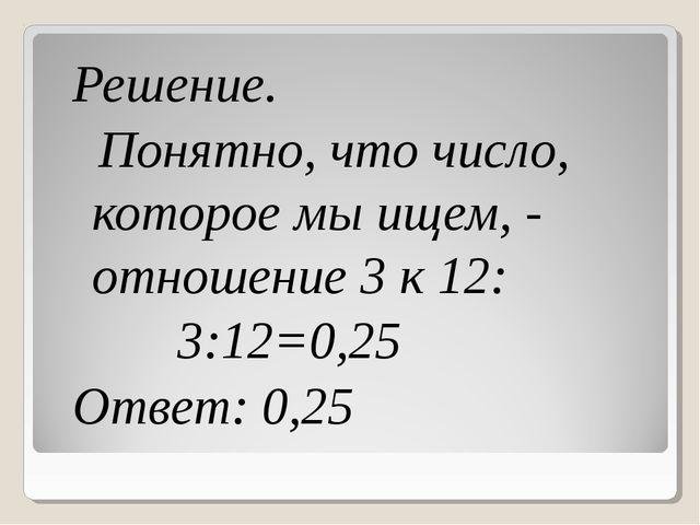 Решение. Понятно, что число, которое мы ищем, - отношение 3 к 12: 3:12=0,25 О...