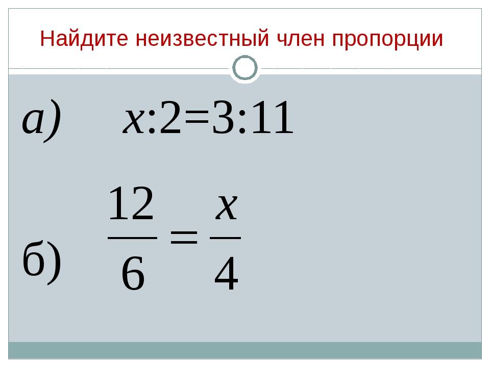 Найдите неизвестный член пропорции а) х:2=3:11 б)
