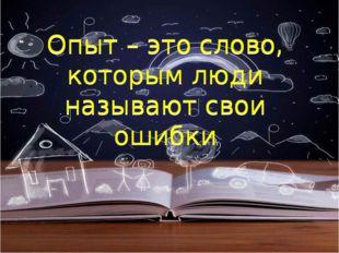 Опыт – это слово, которым люди называют свои ошибки Опыт – это слово, которым