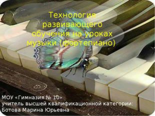 Технология развивающего обучения на уроках музыки (фортепиано) МОУ «Гимназия