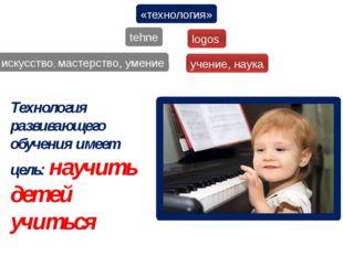 «технология» tehne logos искусство, мастерство, умение учение, наука Технолог