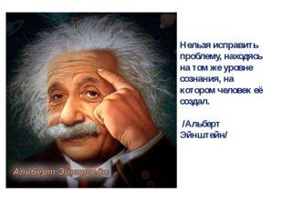 Нельзя исправить проблему, находясь на том же уровне сознания, на котором чел