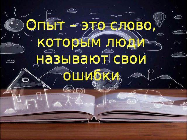 Опыт – это слово, которым люди называют свои ошибки Опыт – это слово, которым...