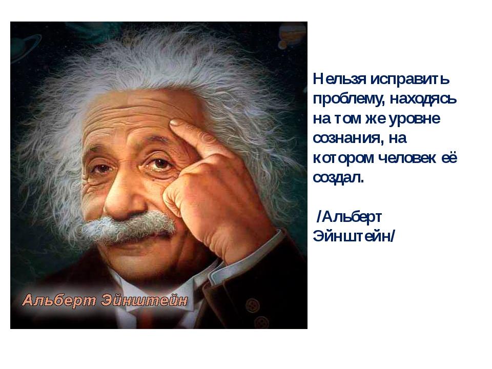 Нельзя исправить проблему, находясь на том же уровне сознания, на котором чел...