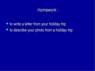 Homework : to write a letter from your holiday trip to describe your photo f
