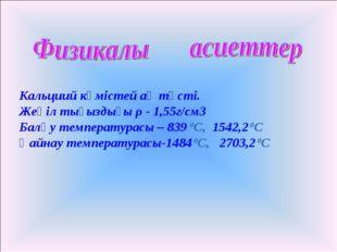 Кальциий күмістей ақ түсті. Жеңіл тығыздығы ρ - 1,55г/см3 Балқу температурас