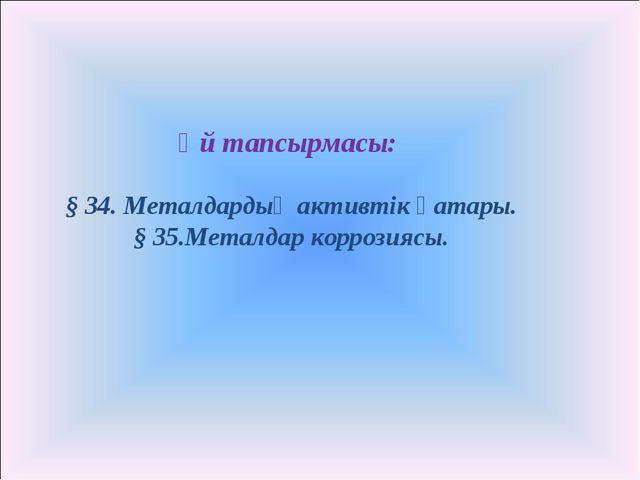 Үй тапсырмасы: § 34. Металдардың активтік қатары. § 35.Металдар коррозиясы.