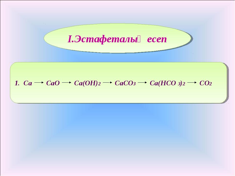 I.Эстафеталық есеп 1. Ca CaO Ca(OH)2 CaCO3 Ca(HCO 3)2 CO2