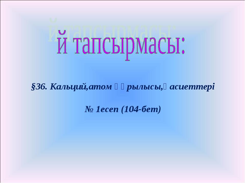 §36. Кальций,атом құрылысы,қасиеттері № 1есеп (104-бет)